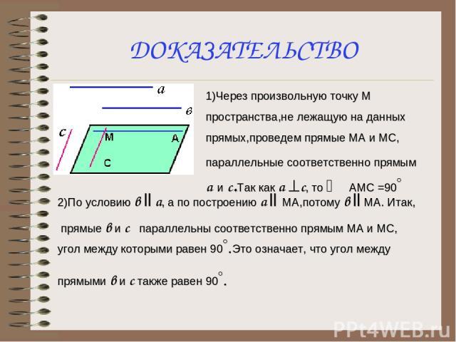 ДОКАЗАТЕЛЬСТВО 1)Через произвольную точку М пространства,не лежащую на данных прямых,проведем прямые МА и МС, параллельные соответственно прямым а и с.Так как а ^c, то Ð АМС =90° 2)По условию в ll а, а по построению а ll МА,потому в ll МА. Итак, пря…