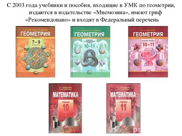 С 2003 года учебники и пособия, входящие в УМК по геометрии, издаются в издательстве «Мнемозина», имеют гриф «Рекомендовано» и входят в Федеральный перечень
