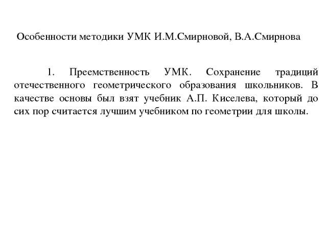 Особенности методики УМК И.М.Смирновой, В.А.Смирнова 1. Преемственность УМК. Сохранение традиций отечественного геометрического образования школьников. В качестве основы был взят учебник А.П. Киселева, который до сих пор считается лучшим учебником п…
