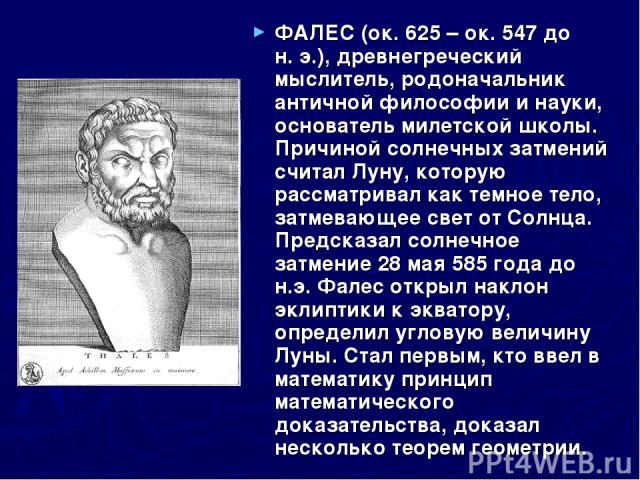 ФАЛЕС (ок.625 – ок.547 до н.э.), древнегреческий мыслитель, родоначальник античной философии и науки, основатель милетской школы. Причиной солнечных затмений считал Луну, которую рассматривал как темное тело, затмевающее свет от Солнца. Предсказа…
