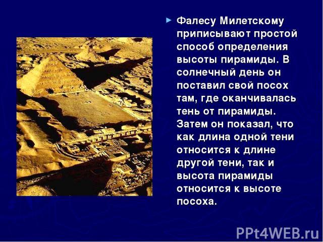 Фалесу Милетскому приписывают простой способ определения высоты пирамиды. В солнечный день он поставил свой посох там, где оканчивалась тень от пирамиды. Затем он показал, что как длина одной тени относится к длине другой тени, так и высота пирамиды…