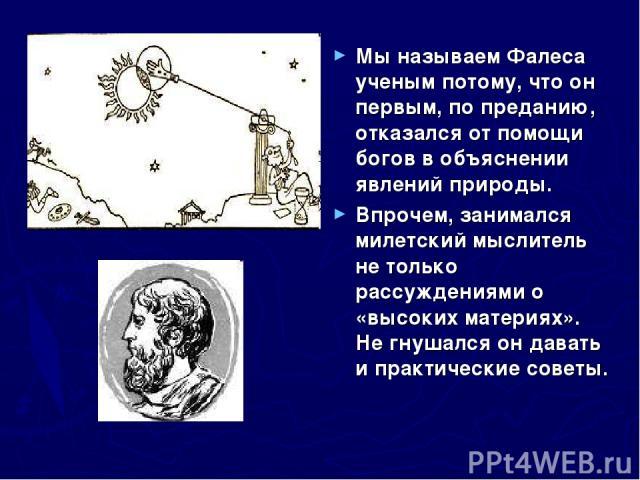 Мы называем Фалеса ученым потому, что он первым, по преданию, отказался от помощи богов в объяснении явлений природы. Впрочем, занимался милетский мыслитель не только рассуждениями о «высоких материях». Не гнушался он давать и практические советы.