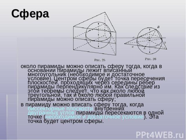 Сфера около пирамиды можно описать сферу тогда, когда в основании пирамиды лежит вписанный многоугольник (необходимое и достаточное условие). Центром сферы будет точка пересечения плоскостей, проходящих через середины рёбер пирамиды перпендикулярно …