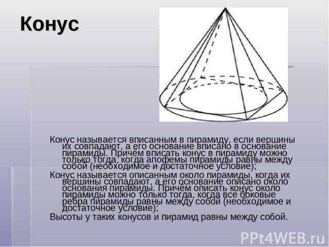 Конус Конус называется вписанным в пирамиду, если вершины их совпадают, а его основание вписано в основание пирамиды. Причём вписать конус в пирамиду можно только тогда, когда апофемы пирамиды равны между собой (необходимое и достаточное условие); К…