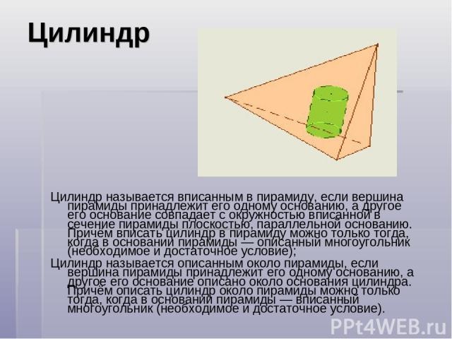 Цилиндр Цилиндр называется вписанным в пирамиду, если вершина пирамиды принадлежит его одному основанию, а другое его основание совпадает с окружностью вписанной в сечение пирамиды плоскостью, параллельной основанию. Причём вписать цилиндр в пирамид…