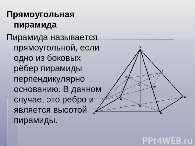 Прямоугольная пирамида Пирамида называется прямоугольной, если одно из боковых рёбер пирамиды перпендикулярно основанию. В данном случае, это ребро и является высотой пирамиды.