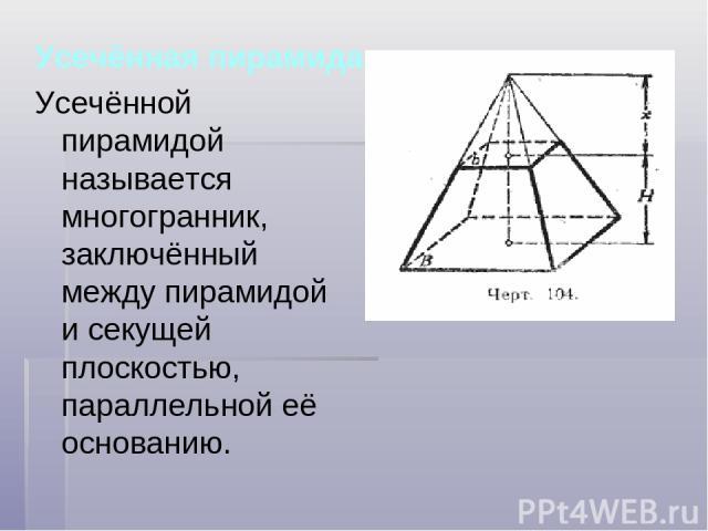 Усечённая пирамида Усечённой пирамидой называется многогранник, заключённый между пирамидой и секущей плоскостью, параллельной её основанию.