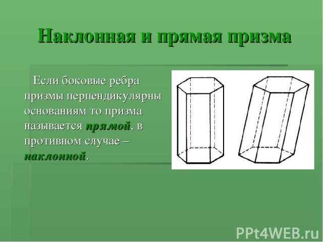 Наклонная и прямая призма Если боковые ребра призмы перпендикулярны основаниям то призма называется прямой, в противном случае – наклонной.