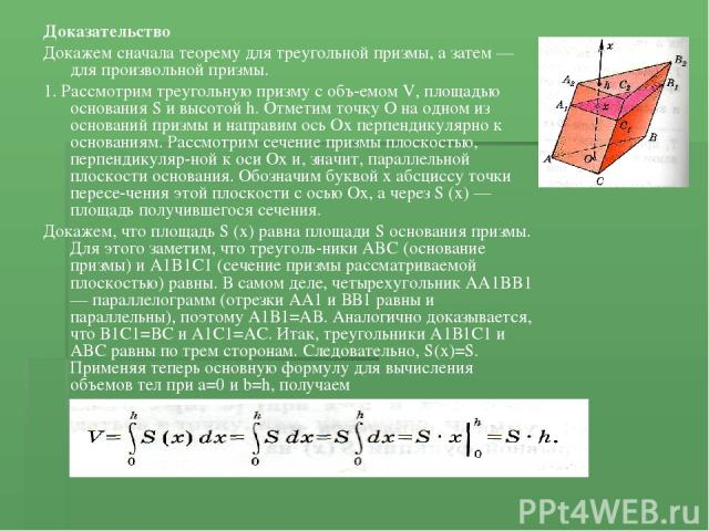 Доказательство Докажем сначала теорему для треугольной призмы, а затем — для произвольной призмы. 1. Рассмотрим треугольную призму с объ емом V, площадью основания S и высотой h. Отметим точку О на одном из оснований призмы и направим ось Ох перпенд…