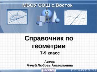 Справочник по геометрии 7-9 класс МБОУ СОШ с.Восток Автор: Чучуй Любовь Анатолье