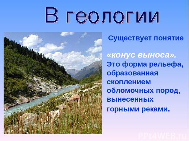 Существует понятие «конус выноса». Это форма рельефа, образованная скоплением обломочных пород, вынесенных горными реками.