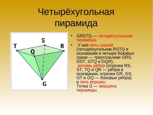 Четырёхугольная пирамида GRSTQ — четырёхугольная пирамида. У неё пять граней (четырёхугольник RSTQ в основании и четыре боковых грани — треугольники GRS, GST, GTQ и GQR), восемь рёбер (отрезки RS, ST, TQ и QR — рёбра в основании, отрезки GR, GS, GT …