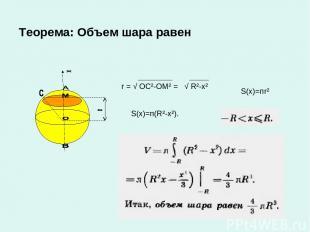Теорема: Объем шара равен r = √ ОС²-ОМ² = √ R²-x² S(x)=пr² S(x)=п(R²-x²).