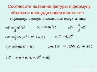 Соотнесите название фигуры и формулу объема и площади поверхности тел. 1.Цилиндр