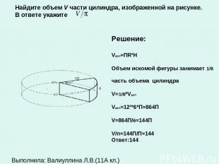 . Решение: Vцил=ПR²H Объем искомой фигуры занимает 1/6 часть объема цилиндра V=1