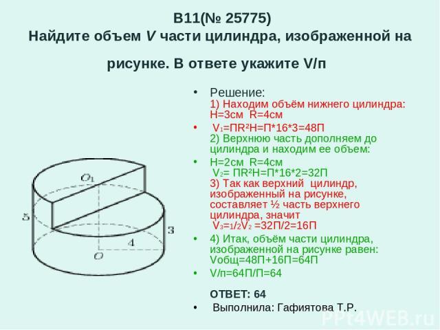 B11(№ 25775) Найдите объем V части цилиндра, изображенной на рисунке. В ответе укажите V/п Решение: 1) Находим объём нижнего цилиндра: H=3см R=4см V1=ПR²H=П*16*3=48П 2) Верхнюю часть дополняем до цилиндра и находим ее объем: Н=2см R=4см V2= ПR²H=П*1…