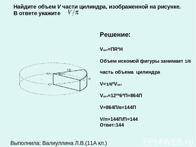 . Решение: Vцил=ПR²H Объем искомой фигуры занимает 1/6 часть объема цилиндра V=1/6*Vцил Vцил=12²*6*П=864П V=864П/6=144П V/п=144П/П=144 Ответ:144 Найдите объем V части цилиндра, изображенной на рисунке. В ответе укажите Выполнила: Валиуллина Л.В.(11А кл.)
