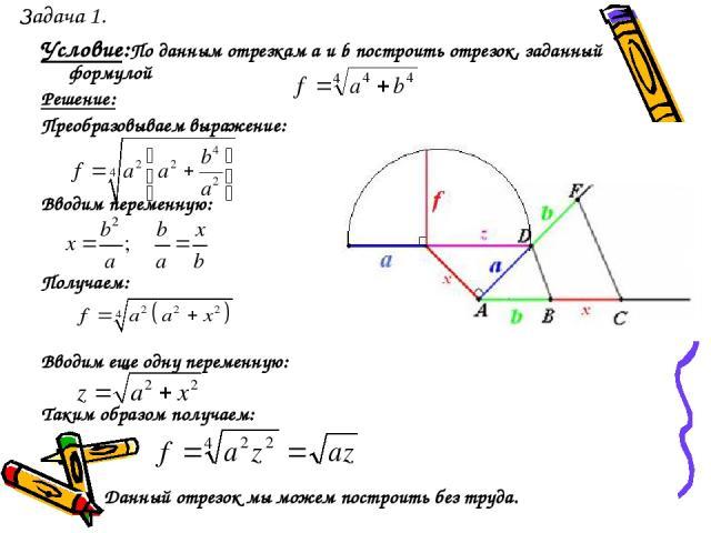 Задача 1. Условие:По данным отрезкам a и b построить отрезок, заданный формулой Решение: Преобразовываем выражение: Вводим переменную: Получаем: Вводим еще одну переменную: Таким образом получаем: Данный отрезок мы можем построить без труда.