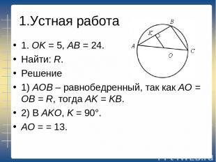 1.Устная работа 1. ОK = 5, АВ = 24. Найти: R. Решение 1) АОВ – равнобедренный, т