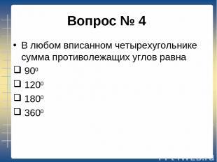 Вопрос № 4 В любом вписанном четырехугольнике сумма противолежащих углов равна