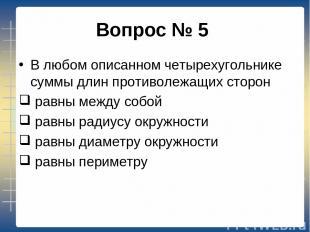 Вопрос № 5 В любом описанном четырехугольнике суммы длин противолежащих сторон