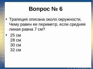 Вопрос № 6 Трапеция описана около окружности. Чему равен ее периметр, если сред