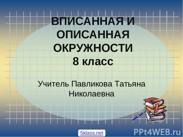 ВПИСАННАЯ И ОПИСАННАЯ ОКРУЖНОСТИ 8 класс Учитель Павликова Татьяна Николаевна 5klass.net
