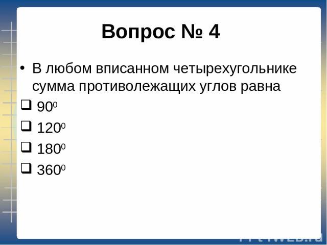 Вопрос № 4 В любом вписанном четырехугольнике сумма противолежащих углов равна 900 1200 1800 3600
