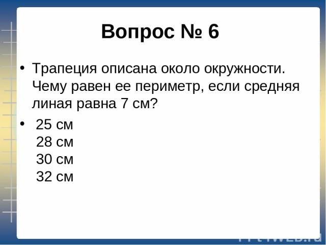 Вопрос № 6 Трапеция описана около окружности. Чему равен ее периметр, если средняя линая равна 7 см? 25 см 28 см 30 см 32 см
