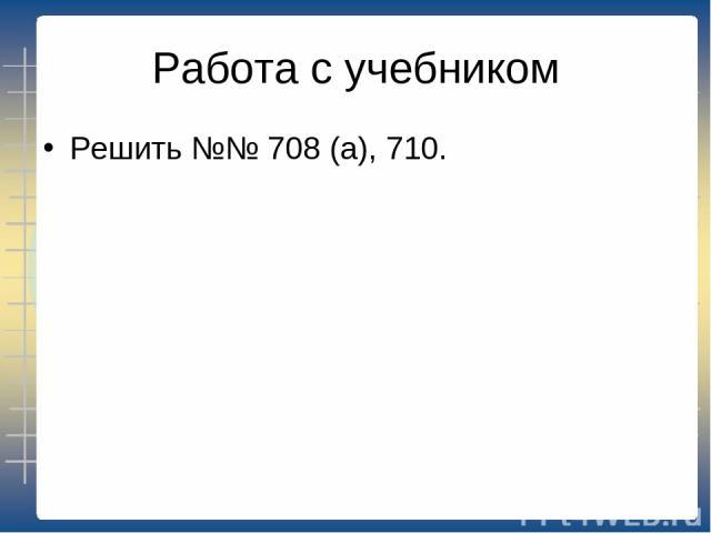 Работа с учебником Решить №№ 708 (а), 710.