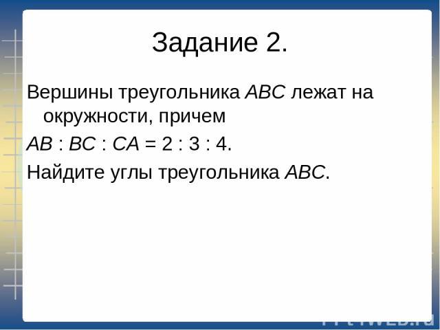 Задание 2. Вершины треугольника АВС лежат на окружности, причем АВ : ВС : СА = 2 : 3 : 4. Найдите углы треугольника АВС.