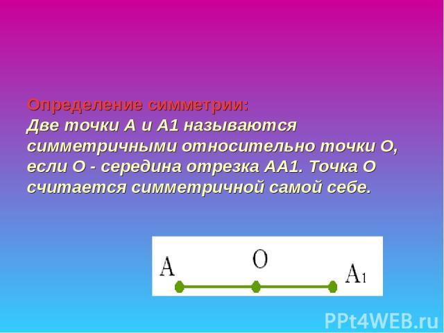 Определение симметрии:  Две точки А и А1 называются симметричными относительно точки О, если О - середина отрезка АА1. Точка О считается симметричной самой себе.