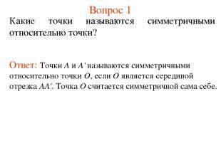 Вопрос 1 Какие точки называются симметричными относительно точки? Ответ: Точки А