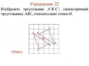 Упражнение 22 Изобразите треугольник A'B'С', симметричный треугольнику ABC, отно