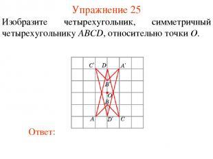 Упражнение 25 Изобразите четырехугольник, симметричный четырехугольнику ABCD, от