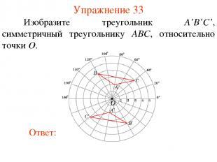 Упражнение 33 Изобразите треугольник A'B'С', симметричный треугольнику ABC, отно