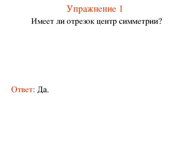 Упражнение 1 Имеет ли отрезок центр симметрии? Ответ: Да.