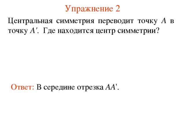 Упражнение 2 Ответ: В середине отрезка AA'. Центральная симметрия переводит точку А в точку А'. Где находится центр симметрии?