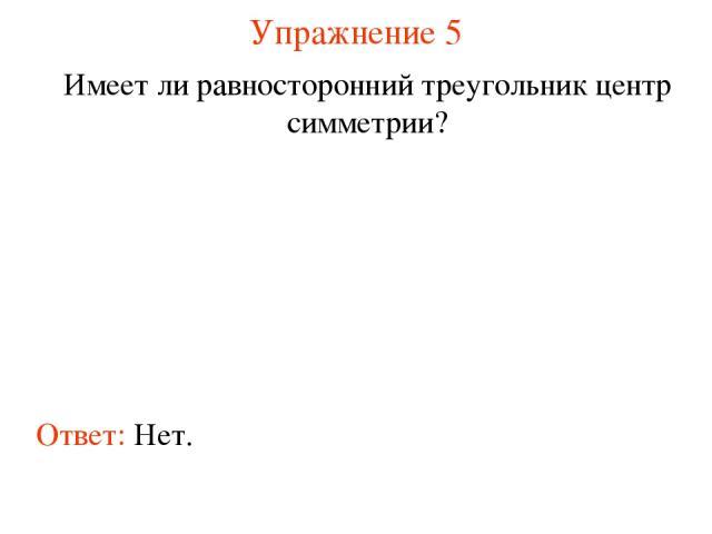 Упражнение 5 Имеет ли равносторонний треугольник центр симметрии? Ответ: Нет.