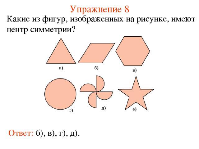 Упражнение 8 Какие из фигур, изображенных на рисунке, имеют центр симметрии? Ответ: б), в), г), д).