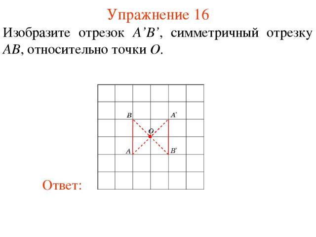 Упражнение 16 Изобразите отрезок A'B', симметричный отрезку AB, относительно точки O.