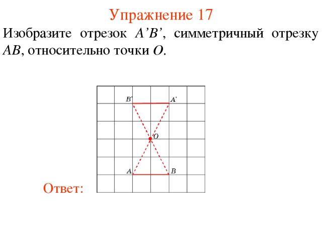 Упражнение 17 Изобразите отрезок A'B', симметричный отрезку AB, относительно точки O.
