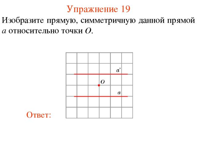 Упражнение 19 Изобразите прямую, симметричную данной прямой a относительно точки O.