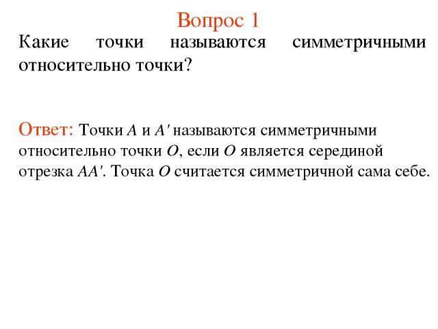 Вопрос 1 Какие точки называются симметричными относительно точки? Ответ: Точки А и А' называются симметричными относительно точки О, если О является серединой отрезка АА'. Точка О считается симметричной сама себе.