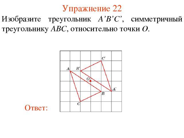 Упражнение 22 Изобразите треугольник A'B'С', симметричный треугольнику ABC, относительно точки O.