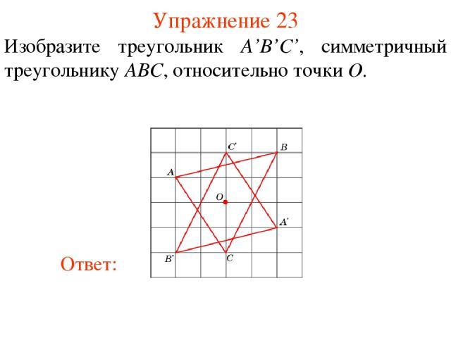 Упражнение 23 Изобразите треугольник A'B'С', симметричный треугольнику ABC, относительно точки O.