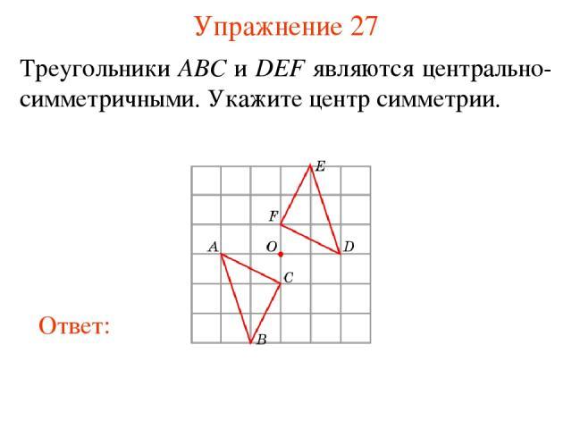 Упражнение 27 Треугольники ABC и DEF являются центрально-симметричными. Укажите центр симметрии.