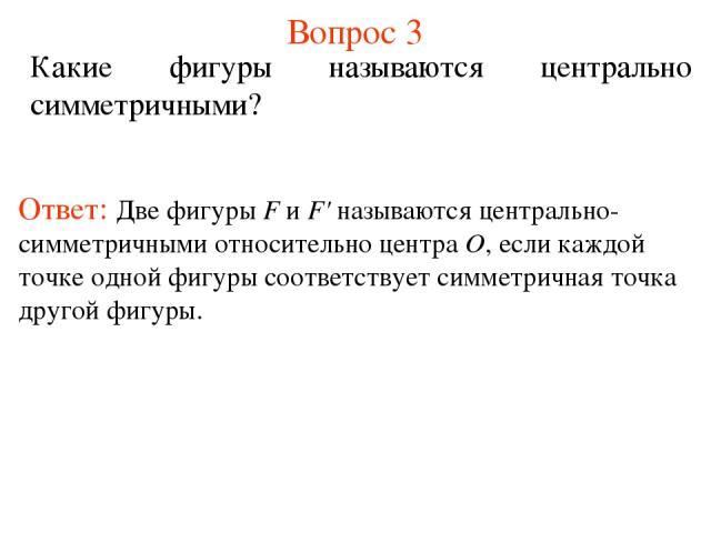 Вопрос 3 Какие фигуры называются центрально симметричными? Ответ: Две фигуры F и F' называются центрально-симметричными относительно центра О, если каждой точке одной фигуры соответствует симметричная точка другой фигуры.