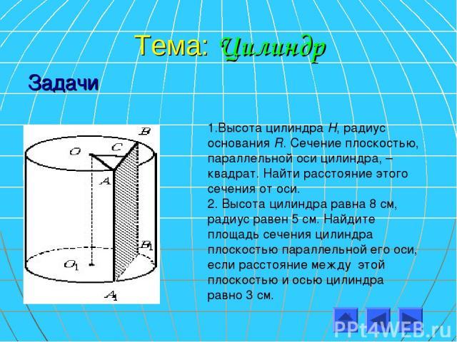 Тема: Цилиндр Задачи 1.Высота цилиндра Н, радиус основания R. Сечение плоскостью, параллельной оси цилиндра, – квадрат. Найти расстояние этого сечения от оси. 2. Высота цилиндра равна 8 см, радиус равен 5 см. Найдите площадь сечения цилиндра плоскос…