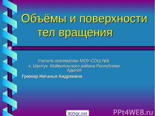 Объёмы и поверхности тел вращения Учитель математики МОУ СОШ №8 х. Шунтук Майкоп